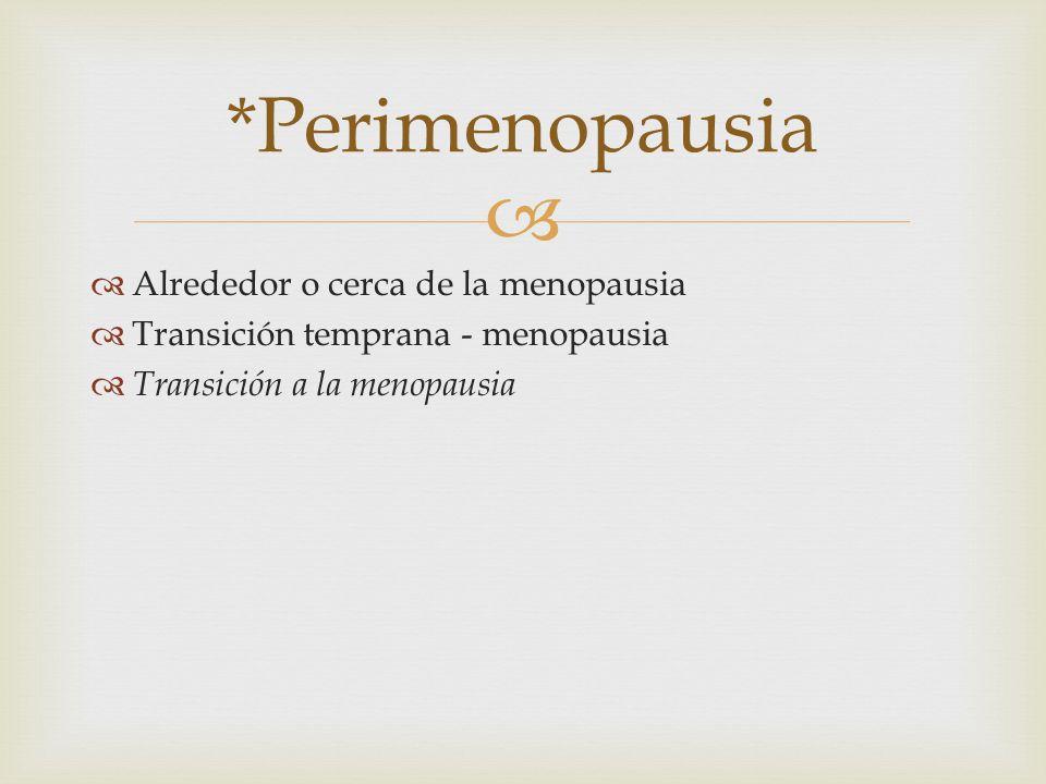 Alrededor o cerca de la menopausia Transición temprana - menopausia Transición a la menopausia *Perimenopausia