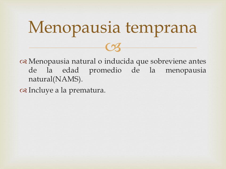 Menopausia natural o inducida que sobreviene antes de la edad promedio de la menopausia natural(NAMS). Incluye a la prematura. Menopausia temprana