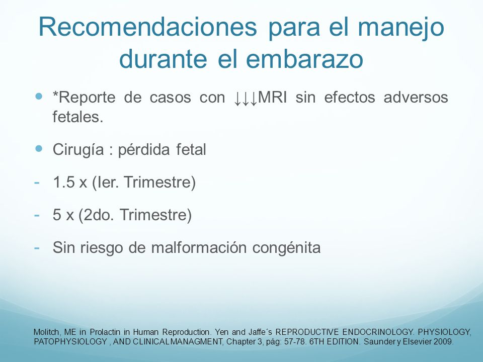 Recomendaciones para el manejo durante el embarazo Sin respuesta a DA: visual - Cirugía - Interrupción del embarazo (cercano al término) Lactancia - Sin evidencia MRI Molitch, ME in Prolactin in Human Reproduction.