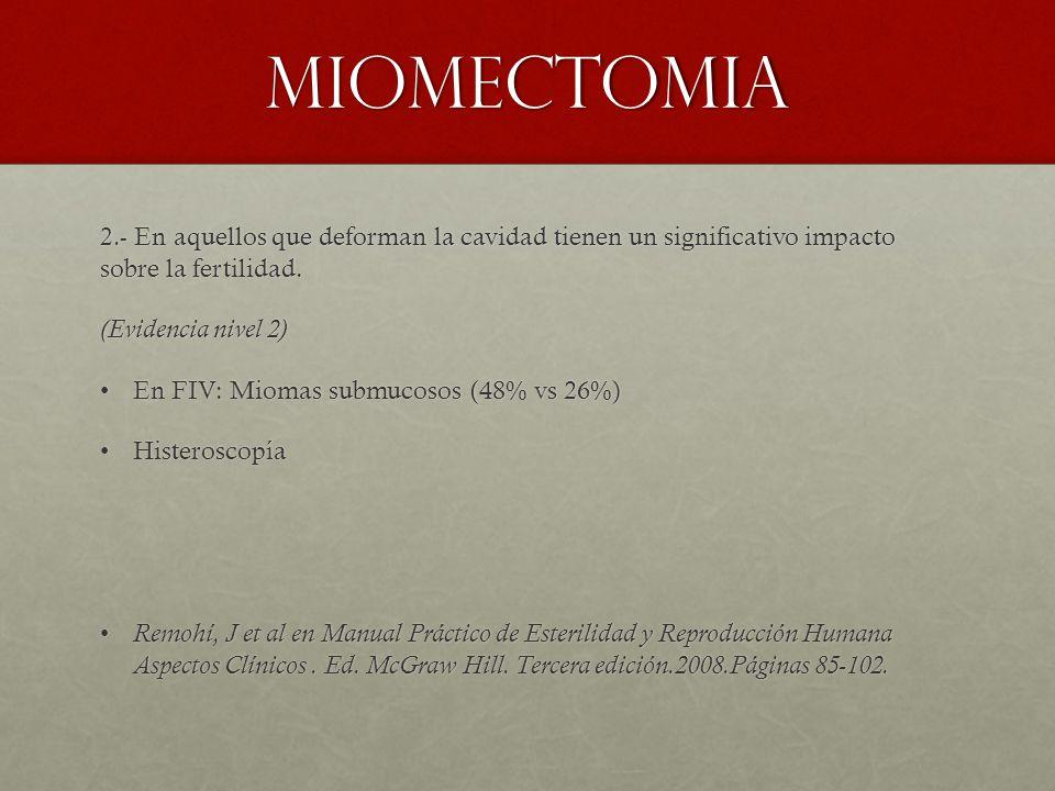 miomectomia 2.- En aquellos que deforman la cavidad tienen un significativo impacto sobre la fertilidad. (Evidencia nivel 2) En FIV: Miomas submucosos
