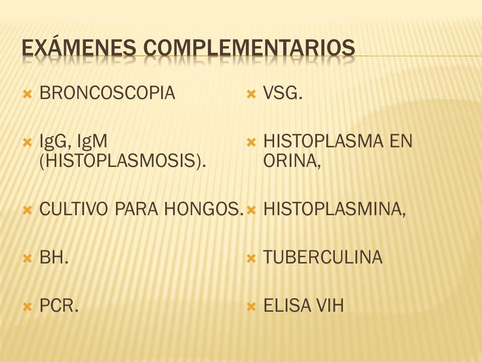 BRONCOSCOPIA IgG, IgM (HISTOPLASMOSIS). CULTIVO PARA HONGOS. BH. PCR. VSG. HISTOPLASMA EN ORINA, HISTOPLASMINA, TUBERCULINA ELISA VIH