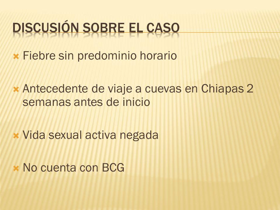 Fiebre sin predominio horario Antecedente de viaje a cuevas en Chiapas 2 semanas antes de inicio Vida sexual activa negada No cuenta con BCG