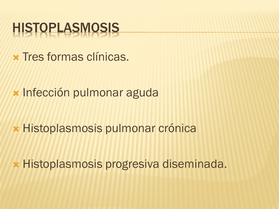 Tres formas clínicas. Infección pulmonar aguda Histoplasmosis pulmonar crónica Histoplasmosis progresiva diseminada.