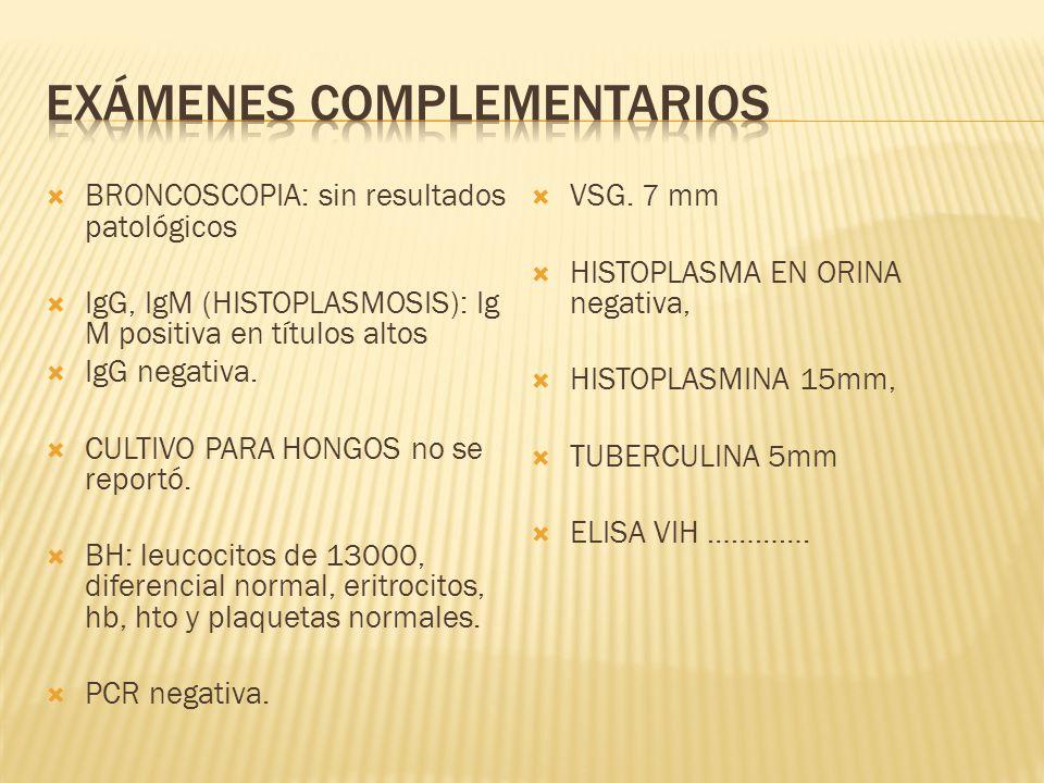 BRONCOSCOPIA: sin resultados patológicos IgG, IgM (HISTOPLASMOSIS): Ig M positiva en títulos altos IgG negativa. CULTIVO PARA HONGOS no se reportó. BH
