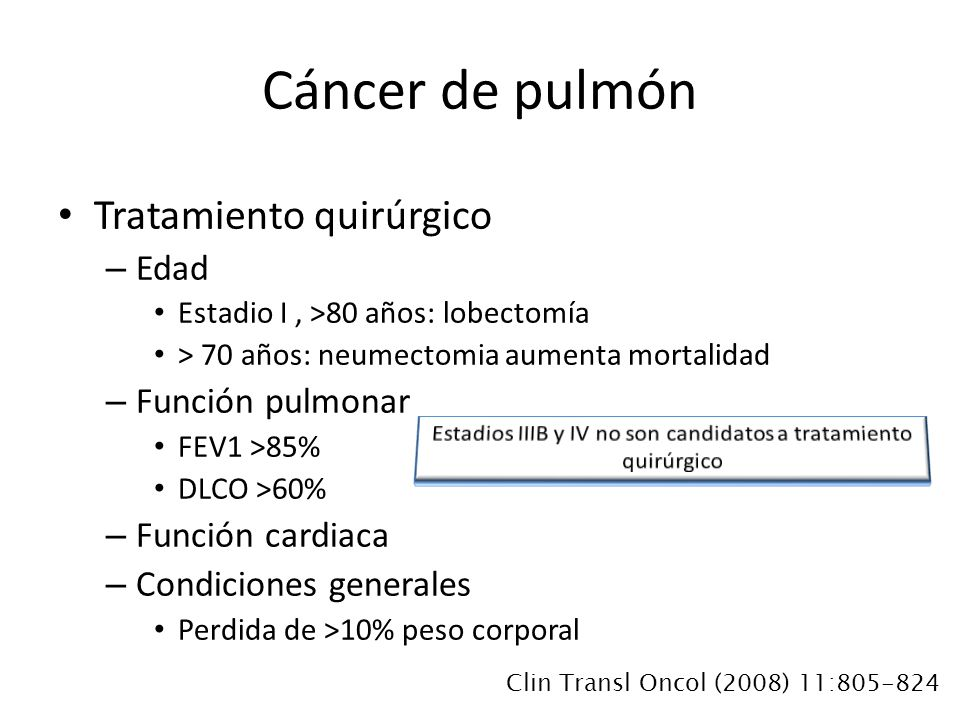 Tratamiento quirúrgico – Edad Estadio I, >80 años: lobectomía > 70 años: neumectomia aumenta mortalidad – Función pulmonar FEV1 >85% DLCO >60% – Función cardiaca – Condiciones generales Perdida de >10% peso corporal Cáncer de pulmón Clin Transl Oncol (2008) 11:805-824