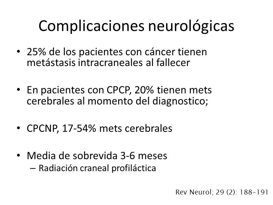25% de los pacientes con cáncer tienen metástasis intracraneales al fallecer En pacientes con CPCP, 20% tienen mets cerebrales al momento del diagnostico; CPCNP, 17-54% mets cerebrales Media de sobrevida 3-6 meses – Radiación craneal profiláctica Complicaciones neurológicas Rev Neurol; 29 (2): 188-191