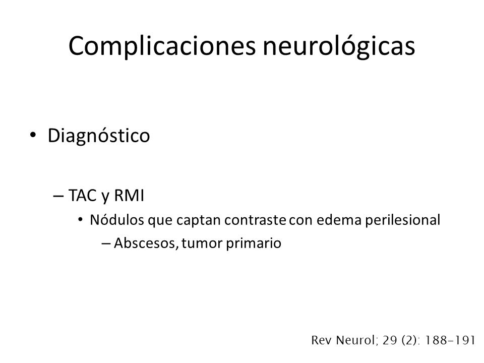 Diagnóstico – TAC y RMI Nódulos que captan contraste con edema perilesional – Abscesos, tumor primario Complicaciones neurológicas Rev Neurol; 29 (2):