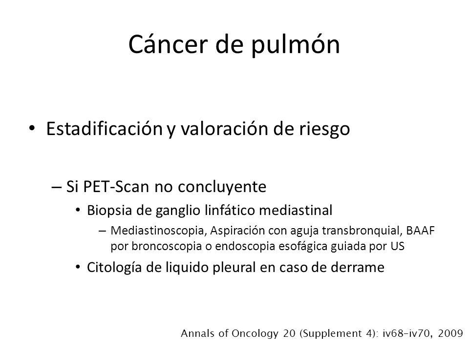 Estadificación y valoración de riesgo – Si PET-Scan no concluyente Biopsia de ganglio linfático mediastinal – Mediastinoscopia, Aspiración con aguja transbronquial, BAAF por broncoscopia o endoscopia esofágica guiada por US Citología de liquido pleural en caso de derrame Cáncer de pulmón Annals of Oncology 20 (Supplement 4): iv68–iv70, 2009