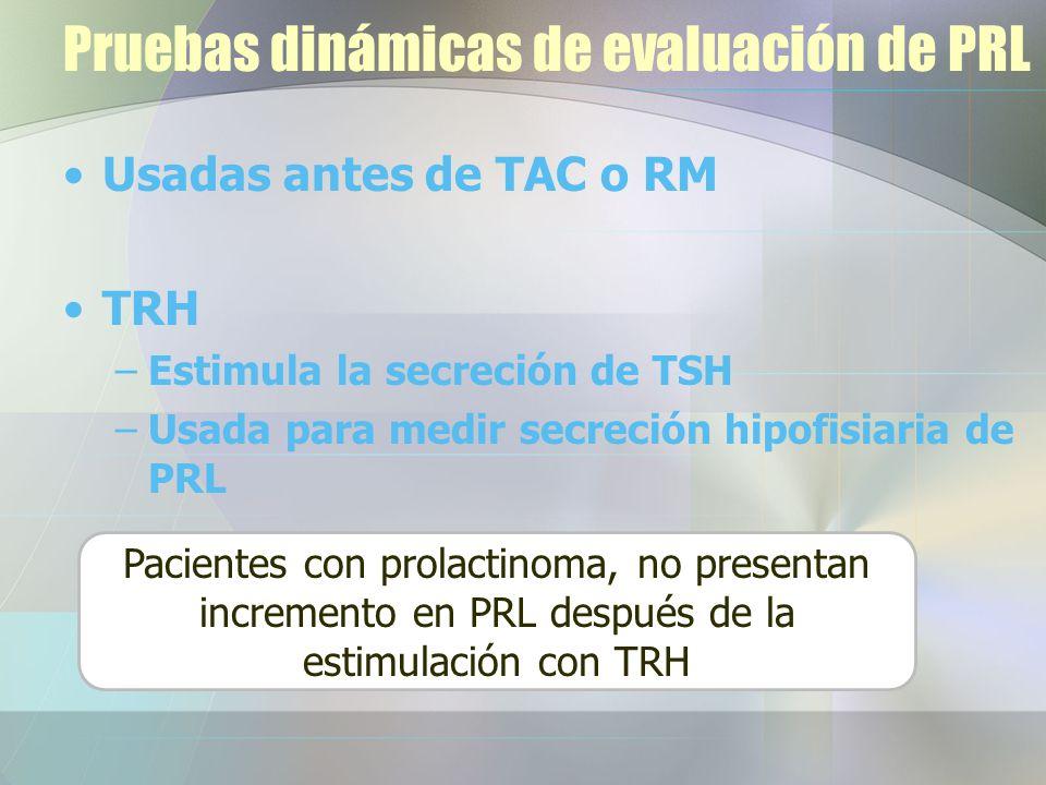 Pruebas dinámicas de evaluación de PRL Usadas antes de TAC o RM TRH –Estimula la secreción de TSH –Usada para medir secreción hipofisiaria de PRL Pacientes con prolactinoma, no presentan incremento en PRL después de la estimulación con TRH