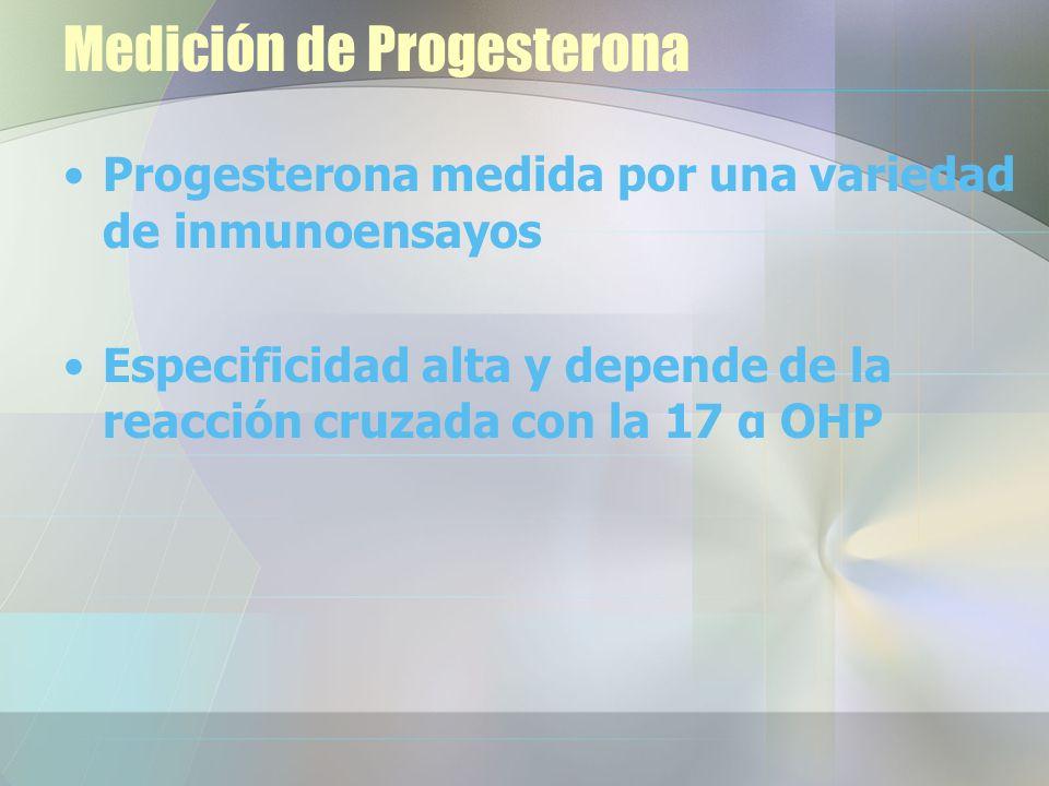 Medición de Progesterona Progesterona medida por una variedad de inmunoensayos Especificidad alta y depende de la reacción cruzada con la 17 α OHP