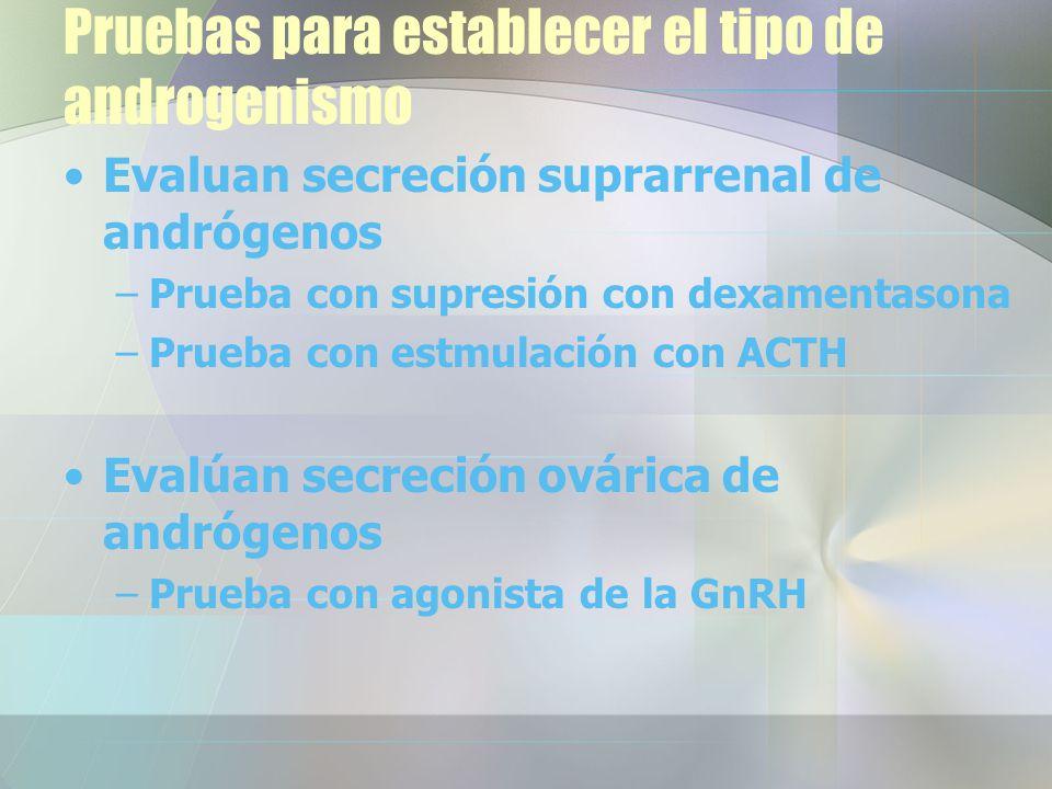 Pruebas para establecer el tipo de androgenismo Evaluan secreción suprarrenal de andrógenos –Prueba con supresión con dexamentasona –Prueba con estmulación con ACTH Evalúan secreción ovárica de andrógenos –Prueba con agonista de la GnRH