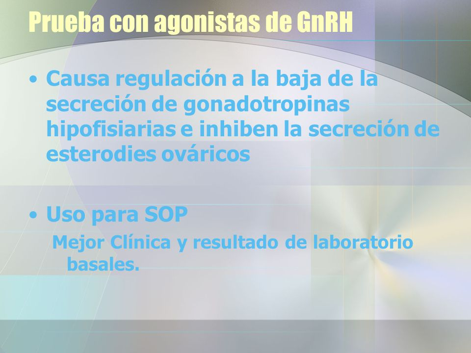 Prueba con agonistas de GnRH Causa regulación a la baja de la secreción de gonadotropinas hipofisiarias e inhiben la secreción de esterodies ováricos Uso para SOP Mejor Clínica y resultado de laboratorio basales.