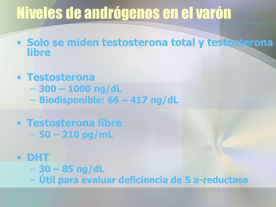 Niveles de andrógenos en el varón Solo se miden testosterona total y testosterona libre Testosterona –300 – 1000 ng/dL –Biodisponible: 66 – 417 ng/dL Testosterona libre –50 – 210 pg/mL DHT –30 – 85 ng/dL –Útil para evaluar deficiencia de 5 a-reductasa