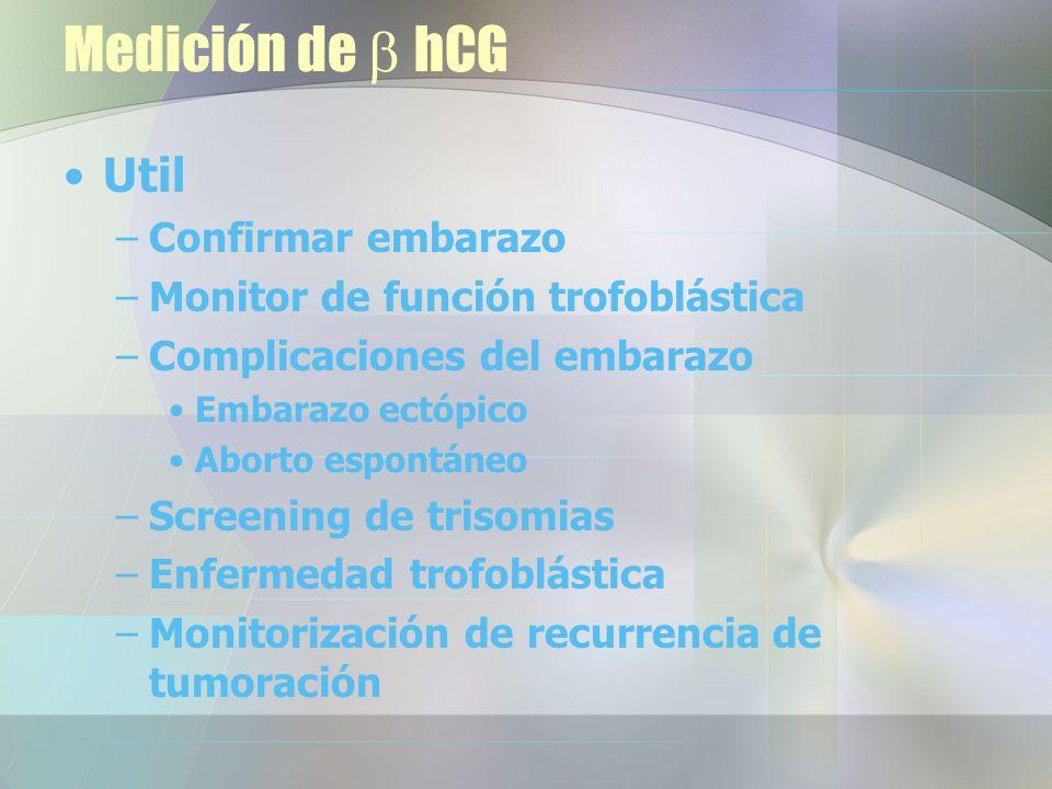 Medición de hCG Util –Confirmar embarazo –Monitor de función trofoblástica –Complicaciones del embarazo Embarazo ectópico Aborto espontáneo –Screening de trisomias –Enfermedad trofoblástica –Monitorización de recurrencia de tumoración