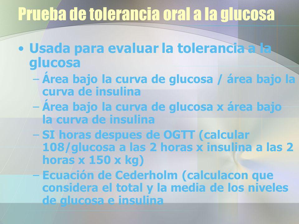 Prueba de tolerancia oral a la glucosa Usada para evaluar la tolerancia a la glucosa –Área bajo la curva de glucosa / área bajo la curva de insulina –Área bajo la curva de glucosa x área bajo la curva de insulina –SI horas despues de OGTT (calcular 108/glucosa a las 2 horas x insulina a las 2 horas x 150 x kg) –Ecuación de Cederholm (calculacon que considera el total y la media de los niveles de glucosa e insulina