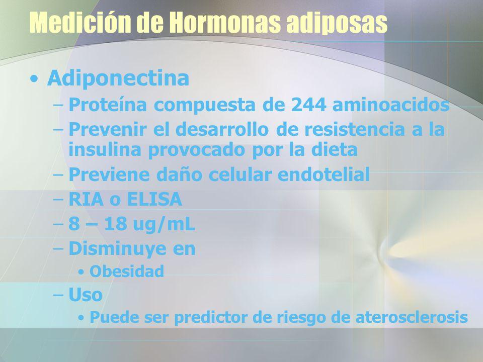 Medición de Hormonas adiposas Adiponectina –Proteína compuesta de 244 aminoacidos –Prevenir el desarrollo de resistencia a la insulina provocado por la dieta –Previene daño celular endotelial –RIA o ELISA –8 – 18 ug/mL –Disminuye en Obesidad –Uso Puede ser predictor de riesgo de aterosclerosis