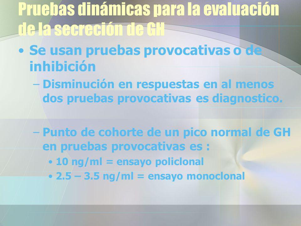 Pruebas dinámicas para la evaluación de la secreción de GH Se usan pruebas provocativas o de inhibición –Disminución en respuestas en al menos dos pruebas provocativas es diagnostico.