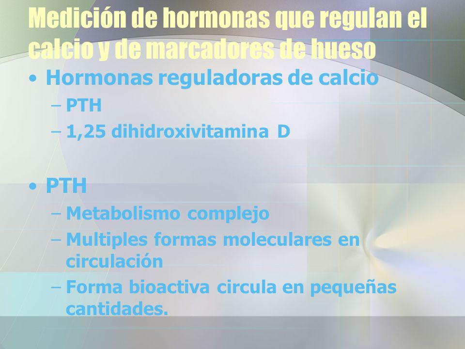 Medición de hormonas que regulan el calcio y de marcadores de hueso Hormonas reguladoras de calcio –PTH –1,25 dihidroxivitamina D PTH –Metabolismo complejo –Multiples formas moleculares en circulación –Forma bioactiva circula en pequeñas cantidades.