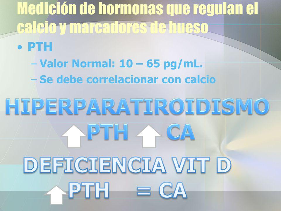 Medición de hormonas que regulan el calcio y marcadores de hueso PTH –Valor Normal: 10 – 65 pg/mL.
