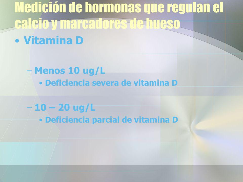 Medición de hormonas que regulan el calcio y marcadores de hueso Vitamina D –Menos 10 ug/L Deficiencia severa de vitamina D –10 – 20 ug/L Deficiencia parcial de vitamina D