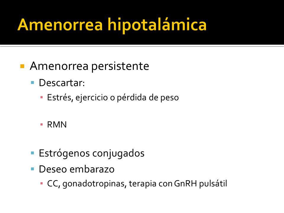 Amenorrea persistente Descartar: Estrés, ejercicio o pérdida de peso RMN Estrógenos conjugados Deseo embarazo CC, gonadotropinas, terapia con GnRH pulsátil