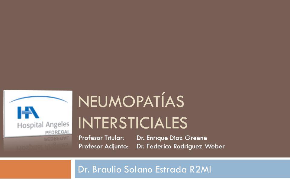 NEUMOPATÍAS INTERSTICIALES Dr. Braulio Solano Estrada R2MI Profesor Titular:Dr. Enrique Díaz Greene Profesor Adjunto:Dr. Federico Rodríguez Weber