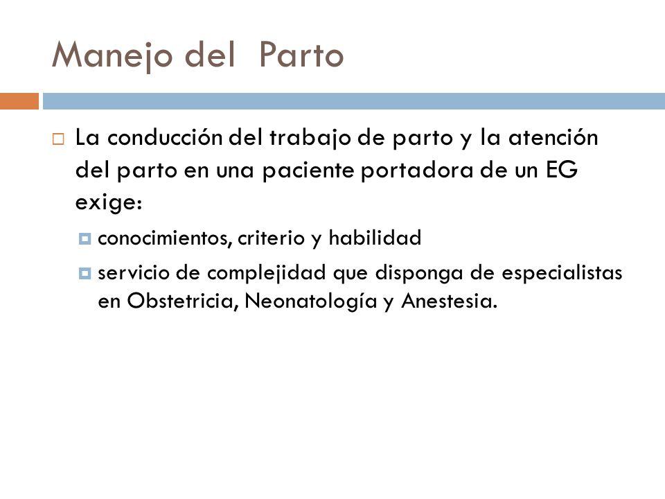 Manejo del Parto La conducción del trabajo de parto y la atención del parto en una paciente portadora de un EG exige: conocimientos, criterio y habili