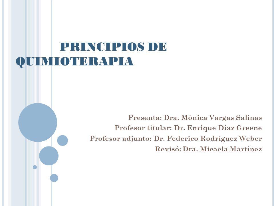 PRINCIPIOS DE QUIMIOTERAPIA Presenta: Dra. Mónica Vargas Salinas Profesor titular: Dr. Enrique Díaz Greene Profesor adjunto: Dr. Federico Rodríguez We