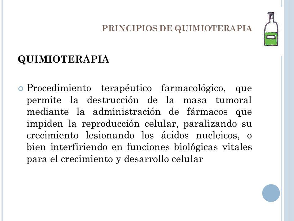 PRINCIPIOS DE QUIMIOTERAPIA QUIMIOTERAPIA Procedimiento terapéutico farmacológico, que permite la destrucción de la masa tumoral mediante la administr