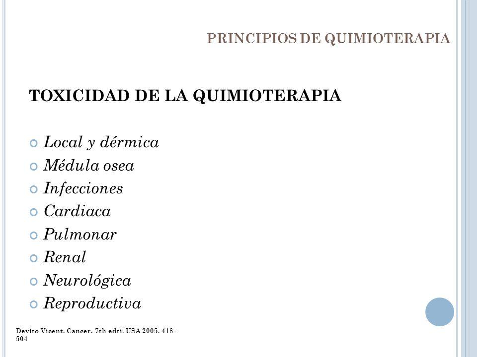 PRINCIPIOS DE QUIMIOTERAPIA TOXICIDAD DE LA QUIMIOTERAPIA Local y dérmica Médula osea Infecciones Cardiaca Pulmonar Renal Neurológica Reproductiva Dev