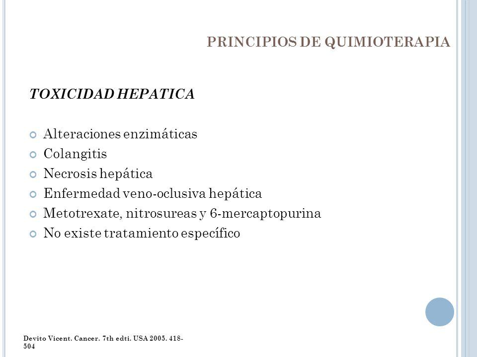 PRINCIPIOS DE QUIMIOTERAPIA TOXICIDAD HEPATICA Alteraciones enzimáticas Colangitis Necrosis hepática Enfermedad veno-oclusiva hepática Metotrexate, ni