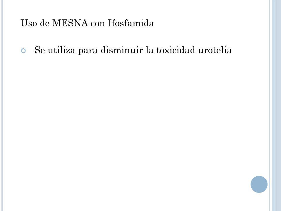 Uso de MESNA con Ifosfamida Se utiliza para disminuir la toxicidad urotelia