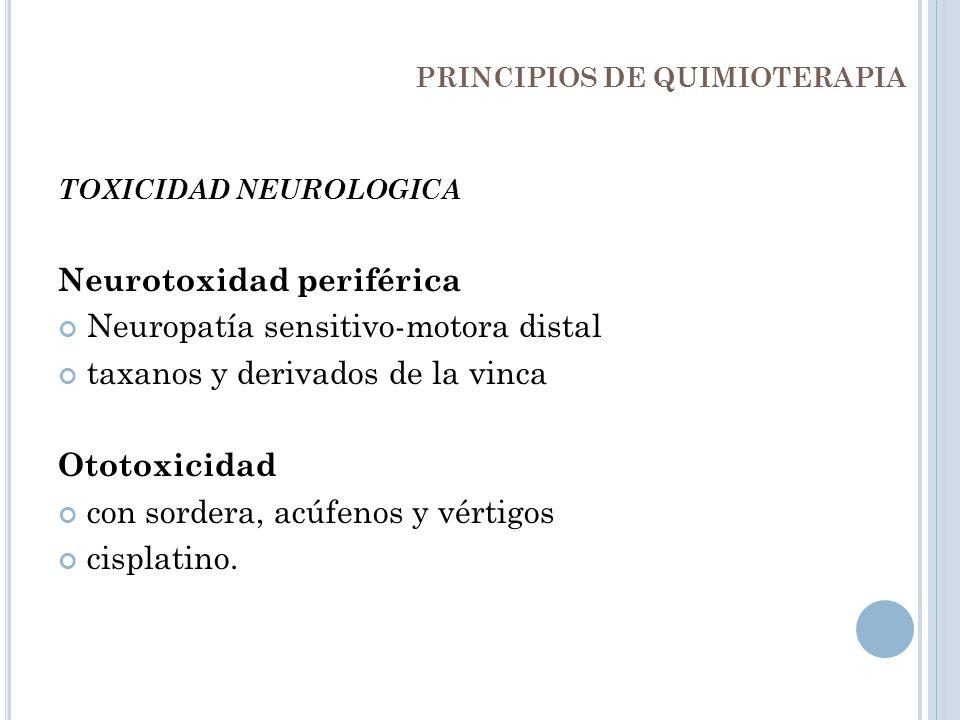 PRINCIPIOS DE QUIMIOTERAPIA TOXICIDAD NEUROLOGICA Neurotoxidad periférica Neuropatía sensitivo-motora distal taxanos y derivados de la vinca Ototoxici