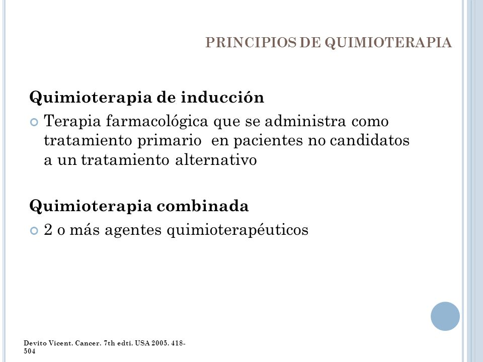 PRINCIPIOS DE QUIMIOTERAPIA Quimioterapia de inducción Terapia farmacológica que se administra como tratamiento primario en pacientes no candidatos a
