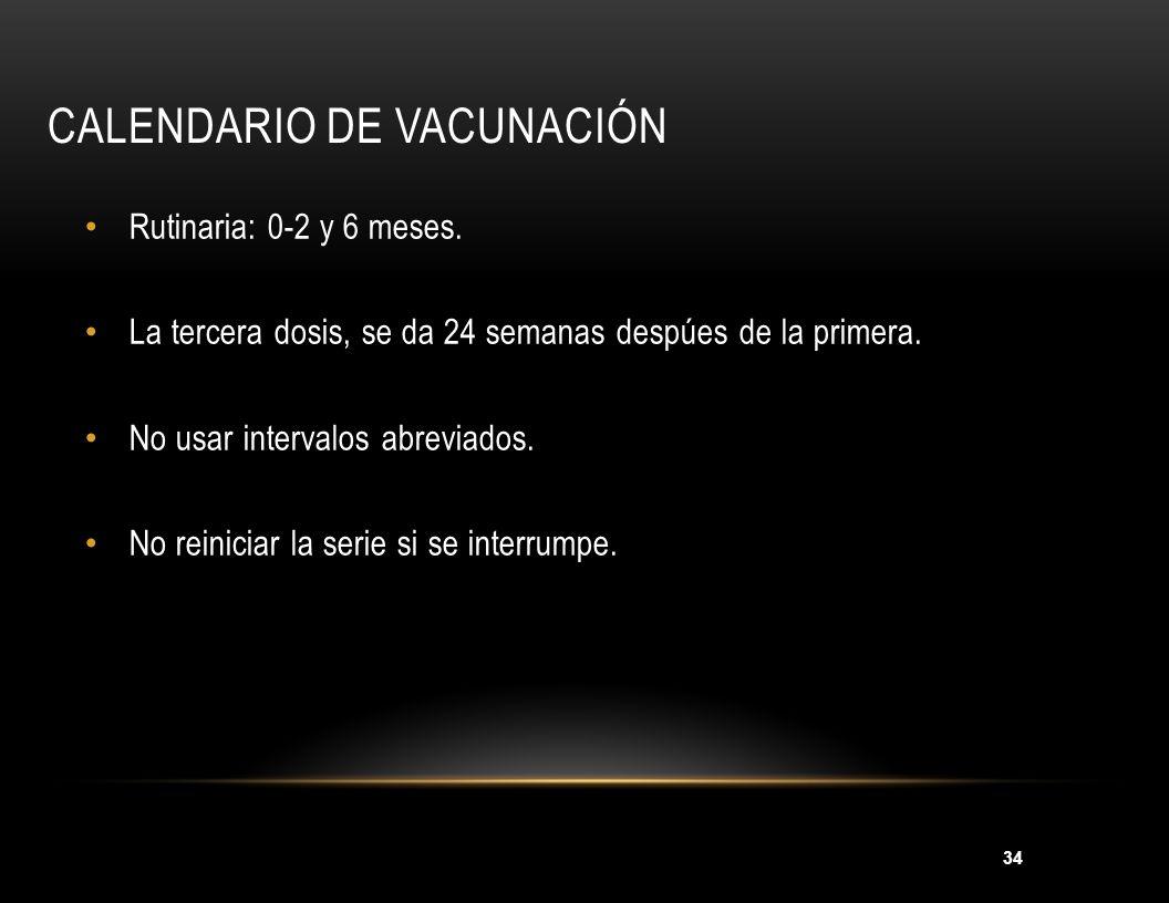 34 CALENDARIO DE VACUNACIÓN Rutinaria: 0-2 y 6 meses. La tercera dosis, se da 24 semanas despúes de la primera. No usar intervalos abreviados. No rein