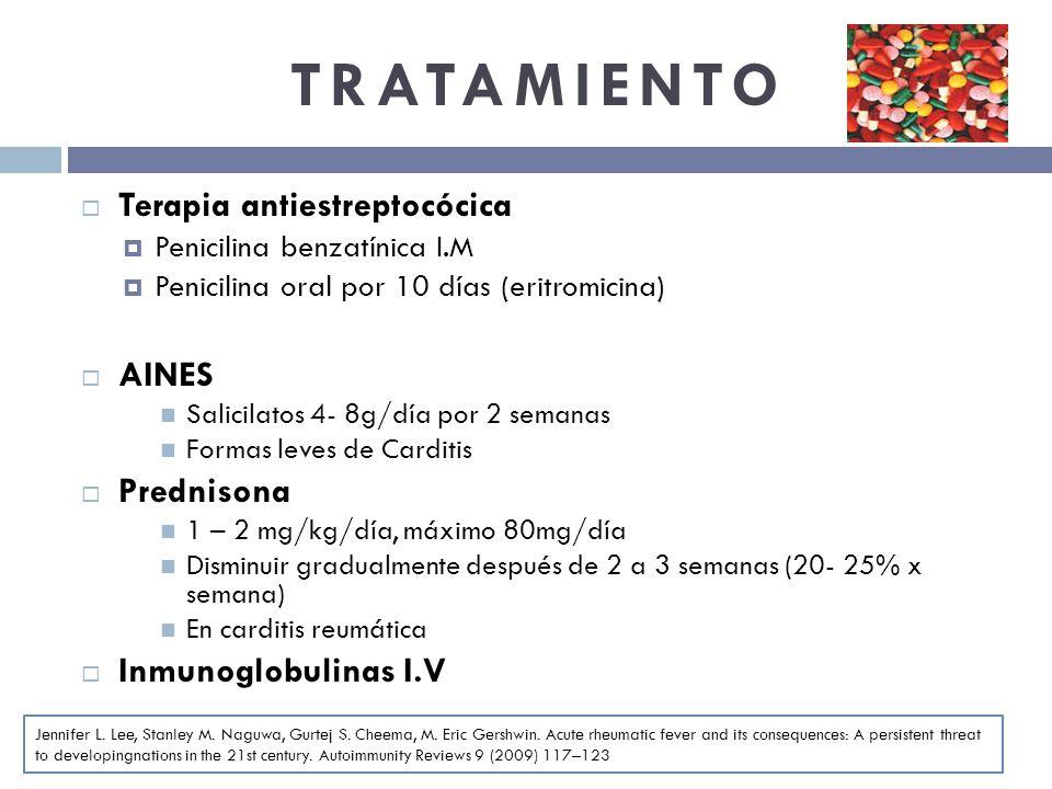 TRATAMIENTO Terapia antiestreptocócica Penicilina benzatínica I.M Penicilina oral por 10 días (eritromicina) AINES Salicilatos 4- 8g/día por 2 semanas