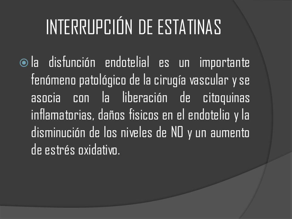 INTERRUPCIÓN DE ESTATINAS la disfunción endotelial es un importante fenómeno patológico de la cirugía vascular y se asocia con la liberación de citoquinas inflamatorias, daños fisicos en el endotelio y la disminución de los niveles de NO y un aumento de estrés oxidativo.