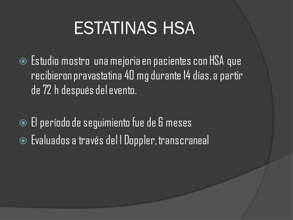 ESTATINAS HSA Estudio mostro una mejoria en pacientes con HSA que recibieron pravastatina 40 mg durante 14 días, a partir de 72 h después del evento.
