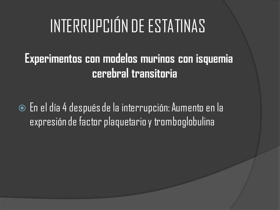 INTERRUPCIÓN DE ESTATINAS Experimentos con modelos murinos con isquemia cerebral transitoria En el día 4 después de la interrupción: Aumento en la expresión de factor plaquetario y tromboglobulina