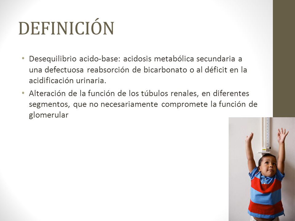 DEFINICIÓN Desequilibrio acido-base: acidosis metabólica secundaria a una defectuosa reabsorción de bicarbonato o al déficit en la acidificación urina