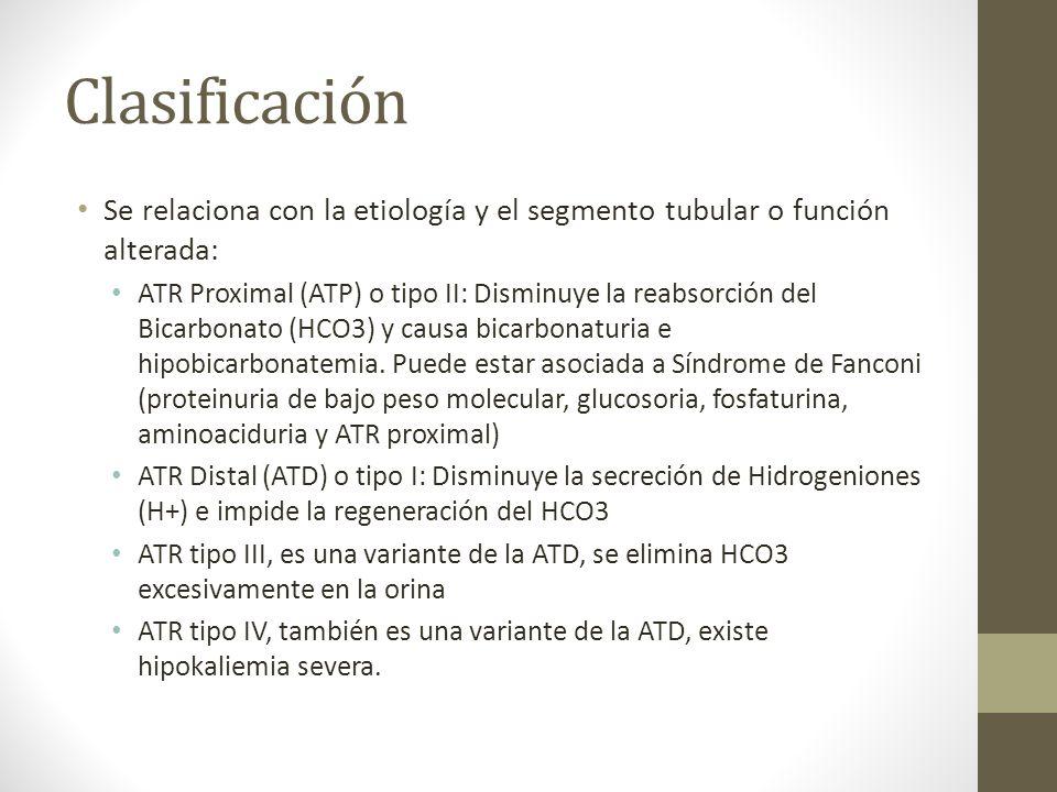 Clasificación Se relaciona con la etiología y el segmento tubular o función alterada: ATR Proximal (ATP) o tipo II: Disminuye la reabsorción del Bicar