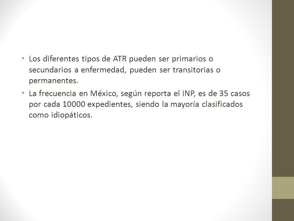 Los diferentes tipos de ATR pueden ser primarios o secundarios a enfermedad, pueden ser transitorias o permanentes. La frecuencia en México, según rep
