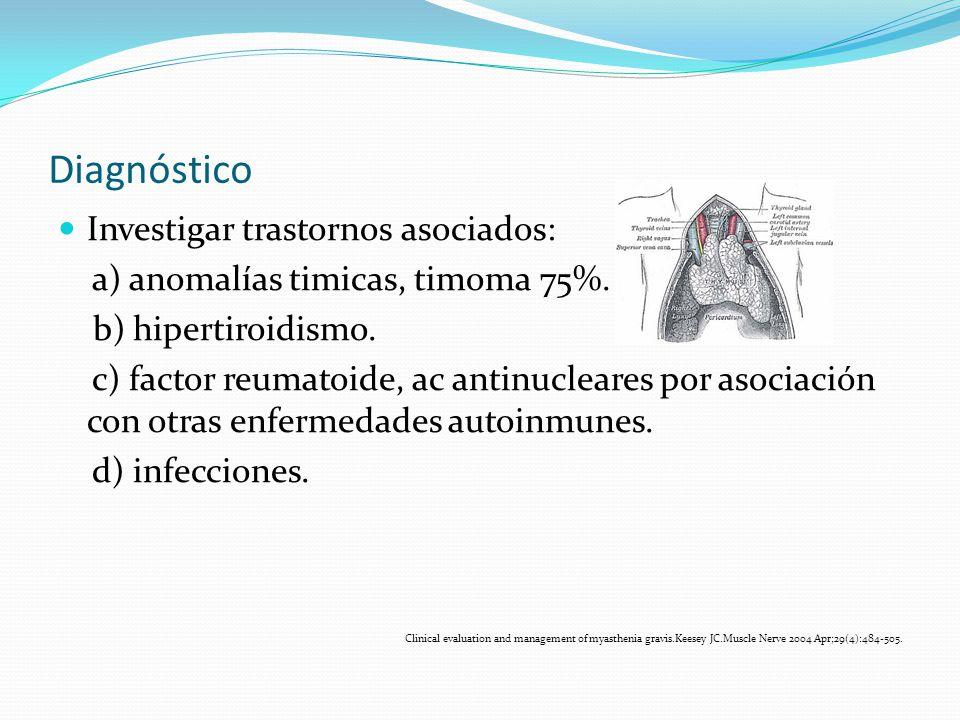 Diagnóstico Investigar trastornos asociados: a) anomalías timicas, timoma 75%. b) hipertiroidismo. c) factor reumatoide, ac antinucleares por asociaci