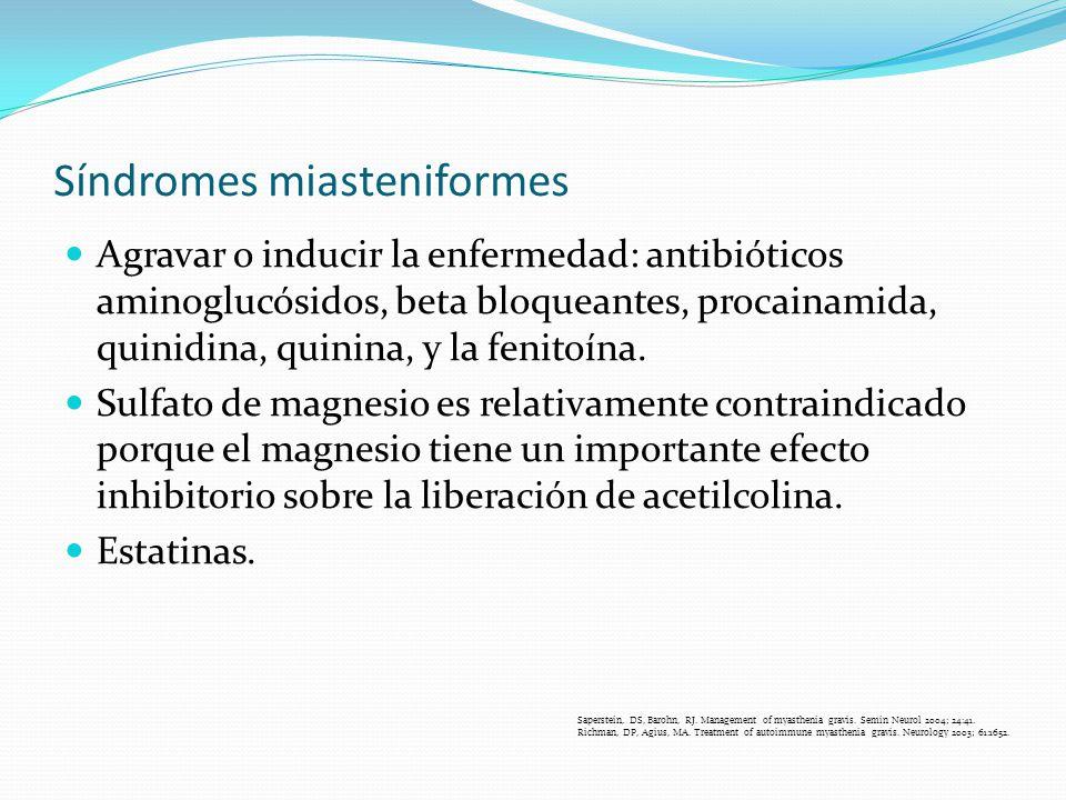 Síndromes miasteniformes Agravar o inducir la enfermedad: antibióticos aminoglucósidos, beta bloqueantes, procainamida, quinidina, quinina, y la fenit