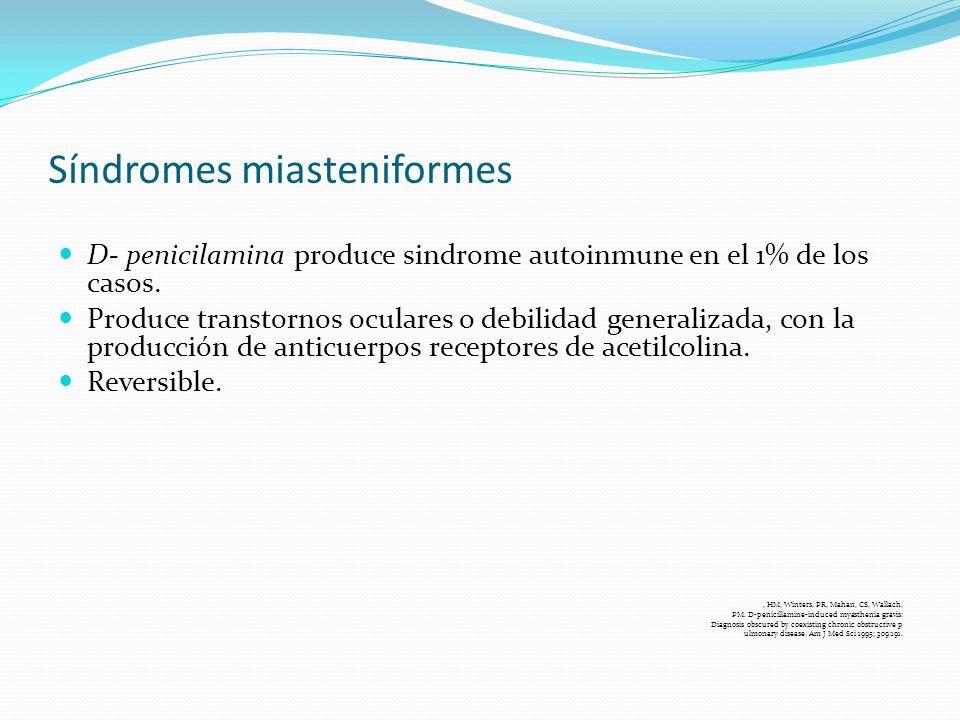 Síndromes miasteniformes D- penicilamina produce sindrome autoinmune en el 1% de los casos. Produce transtornos oculares o debilidad generalizada, con