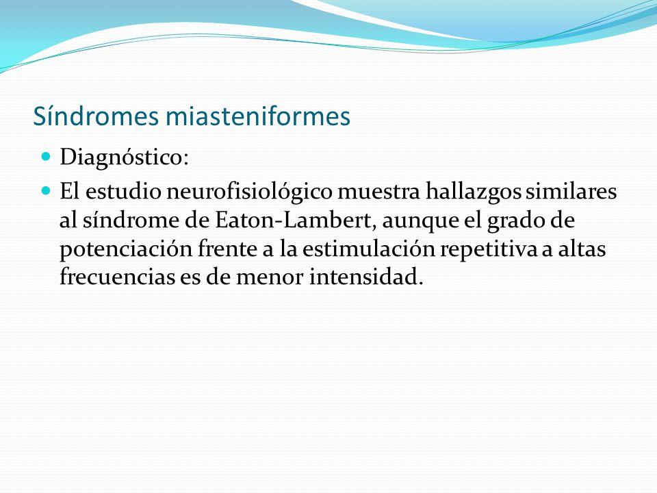 Síndromes miasteniformes Diagnóstico: El estudio neurofisiológico muestra hallazgos similares al síndrome de Eaton-Lambert, aunque el grado de potenci
