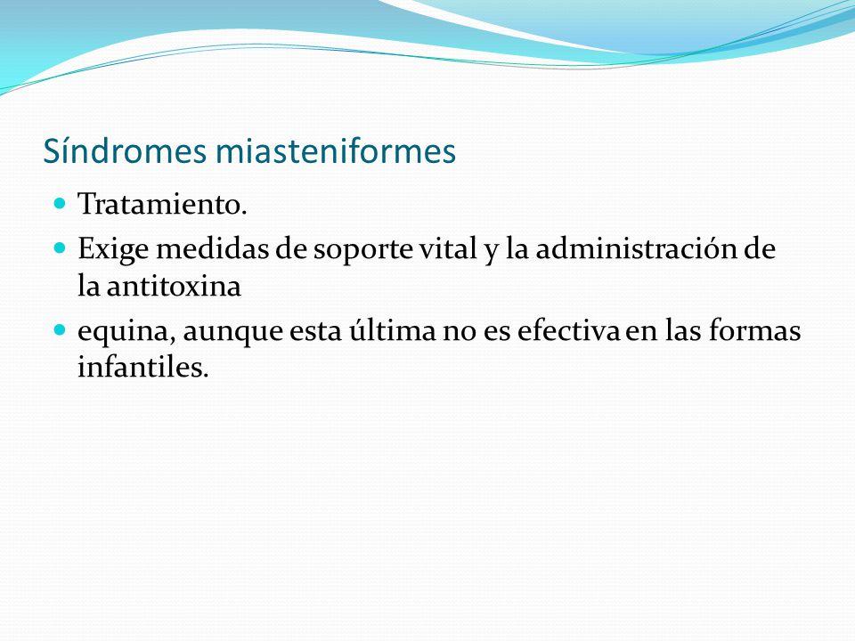 Síndromes miasteniformes Tratamiento. Exige medidas de soporte vital y la administración de la antitoxina equina, aunque esta última no es efectiva en