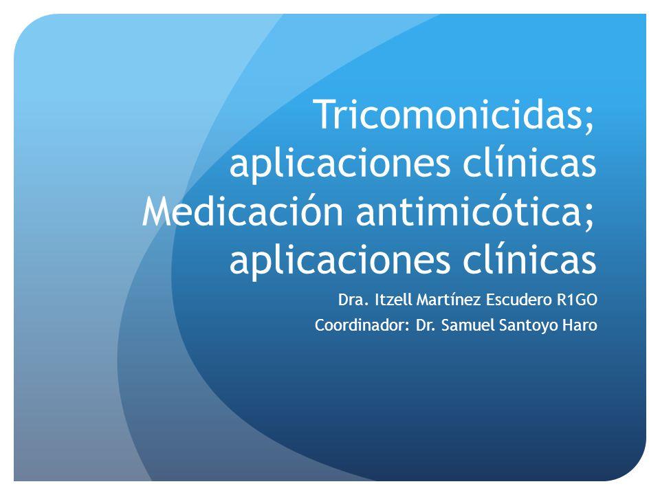 Tricomonicidas; aplicaciones clínicas Medicación antimicótica; aplicaciones clínicas Dra. Itzell Martínez Escudero R1GO Coordinador: Dr. Samuel Santoy