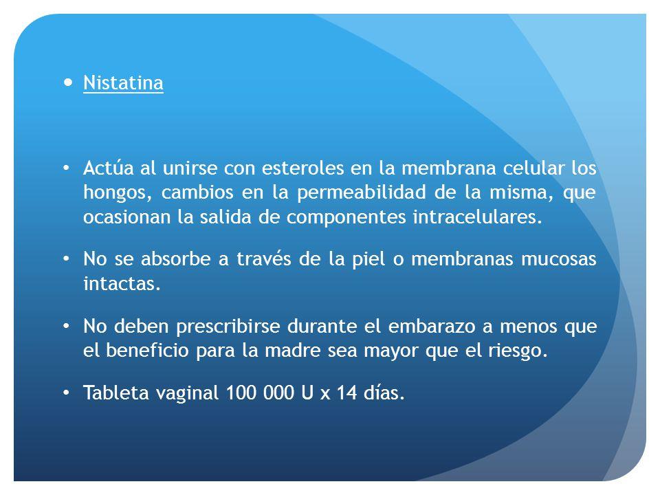 Nistatina Actúa al unirse con esteroles en la membrana celular los hongos, cambios en la permeabilidad de la misma, que ocasionan la salida de compone