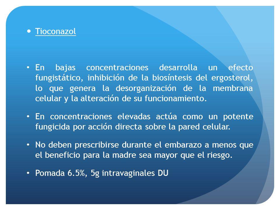 Tioconazol En bajas concentraciones desarrolla un efecto fungistático, inhibición de la biosíntesis del ergosterol, lo que genera la desorganización d